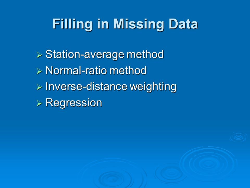 Filling in Missing Data  Station-average method  Normal-ratio method  Inverse-distance weighting  Regression