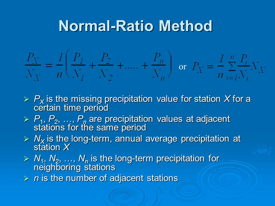 Normal-Ratio Method  P X is the missing precipitation value for station X for a certain time period  P 1, P 2, …, P n are precipitation values at adjacent stations for the same period  N X is the long-term, annual average precipitation at station X  N 1, N 2, …, N n is the long-term precipitation for neighboring stations  n is the number of adjacent stations or