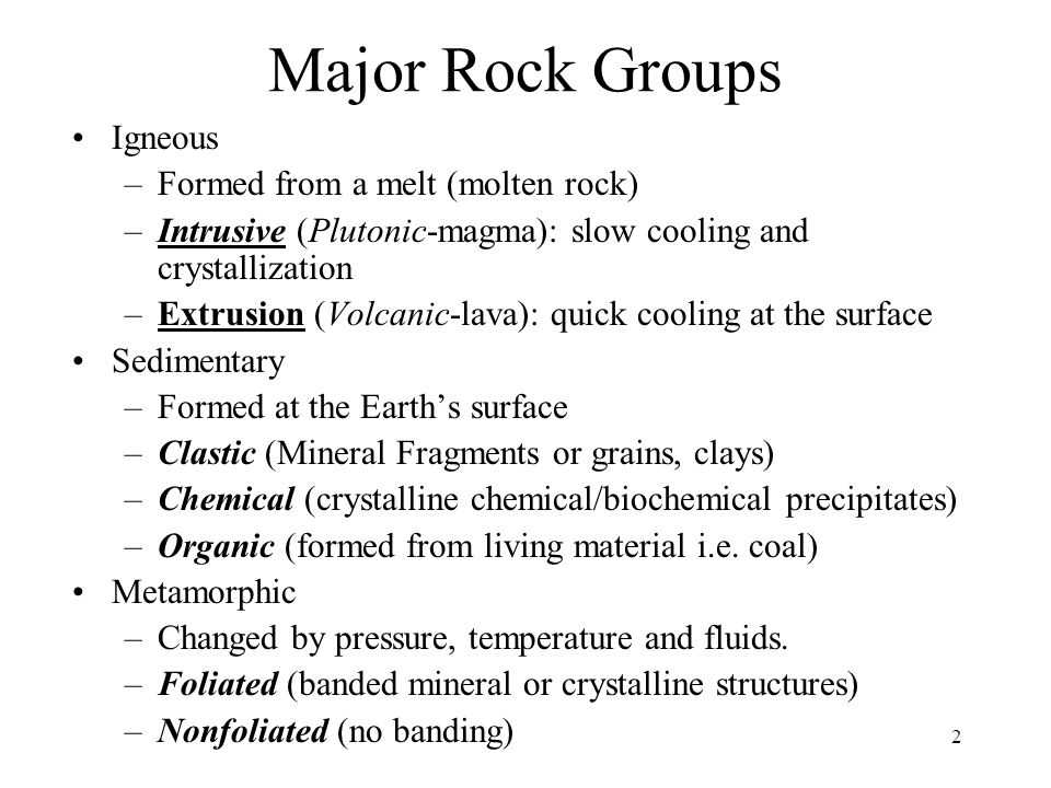 2 Major Rock Groups Igneous –Formed from a melt (molten rock) –Intrusive (Plutonic-magma): slow cooling and crystallization –Extrusion (Volcanic-lava)
