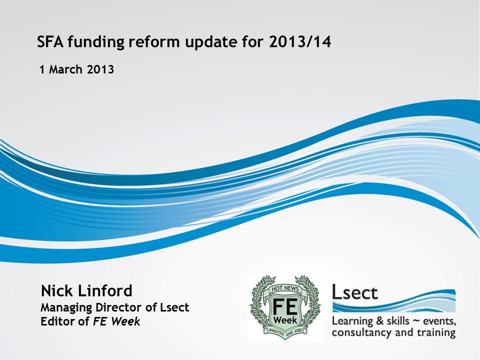 SFA funding reform update for 2013/14 1 March 2013 Nick Linford Managing Director of Lsect Editor of FE Week