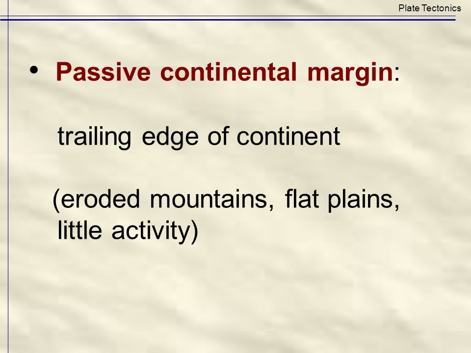 Passive continental margin: trailing edge of continent (eroded mountains, flat plains, little activity) Plate Tectonics