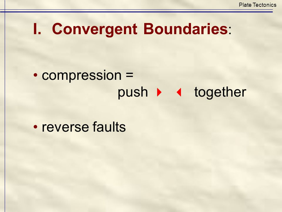 Plate Tectonics I.Convergent Boundaries : compression = push  together reverse faults