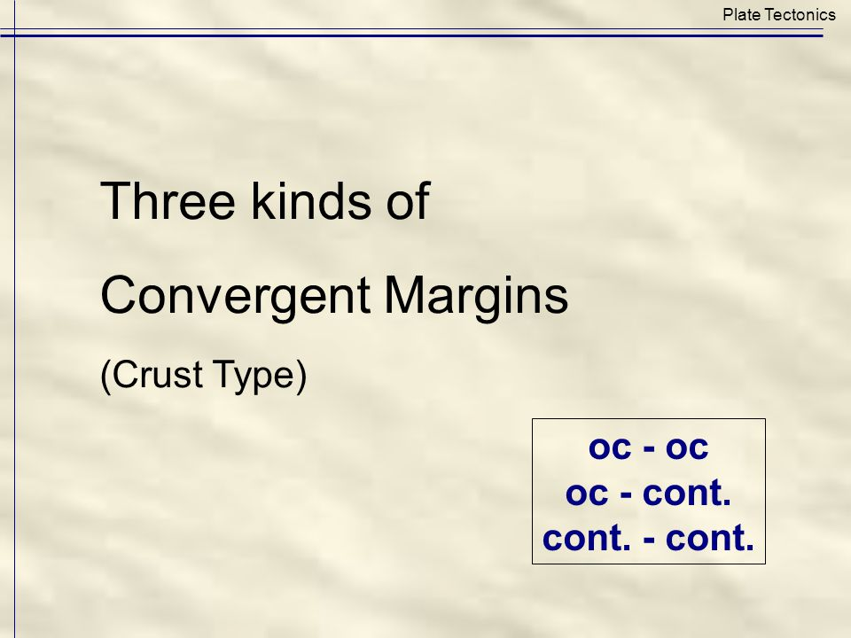 Plate Tectonics Three kinds of Convergent Margins (Crust Type) oc - oc oc - cont. cont. - cont.