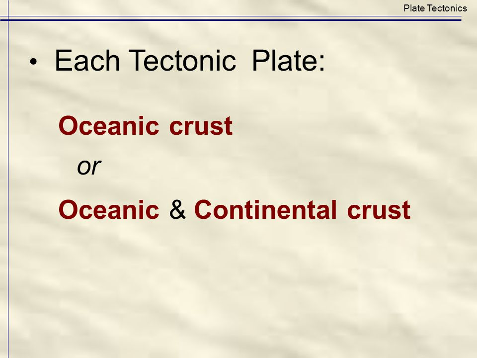 Each Tectonic Plate: Oceanic crust or Oceanic & Continental crust (none with continent only) Plate Tectonics