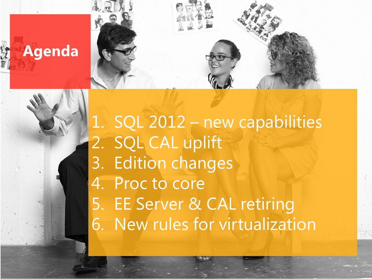 Agenda 1.SQL 2012 – new capabilities 2.SQL CAL uplift 3.Edition changes 4.Proc to core 5.EE Server & CAL retiring 6.New rules for virtualization