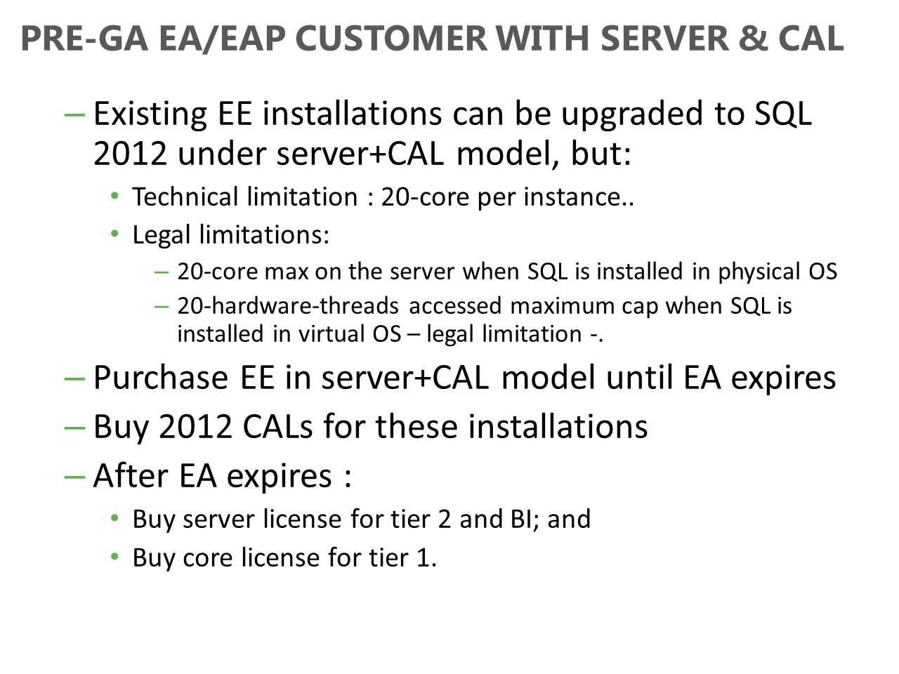 PRE-GA EA/EAP CUSTOMER WITH SERVER & CAL – Existing EE installations can be upgraded to SQL 2012 under server+CAL model, but: Technical limitation : 2