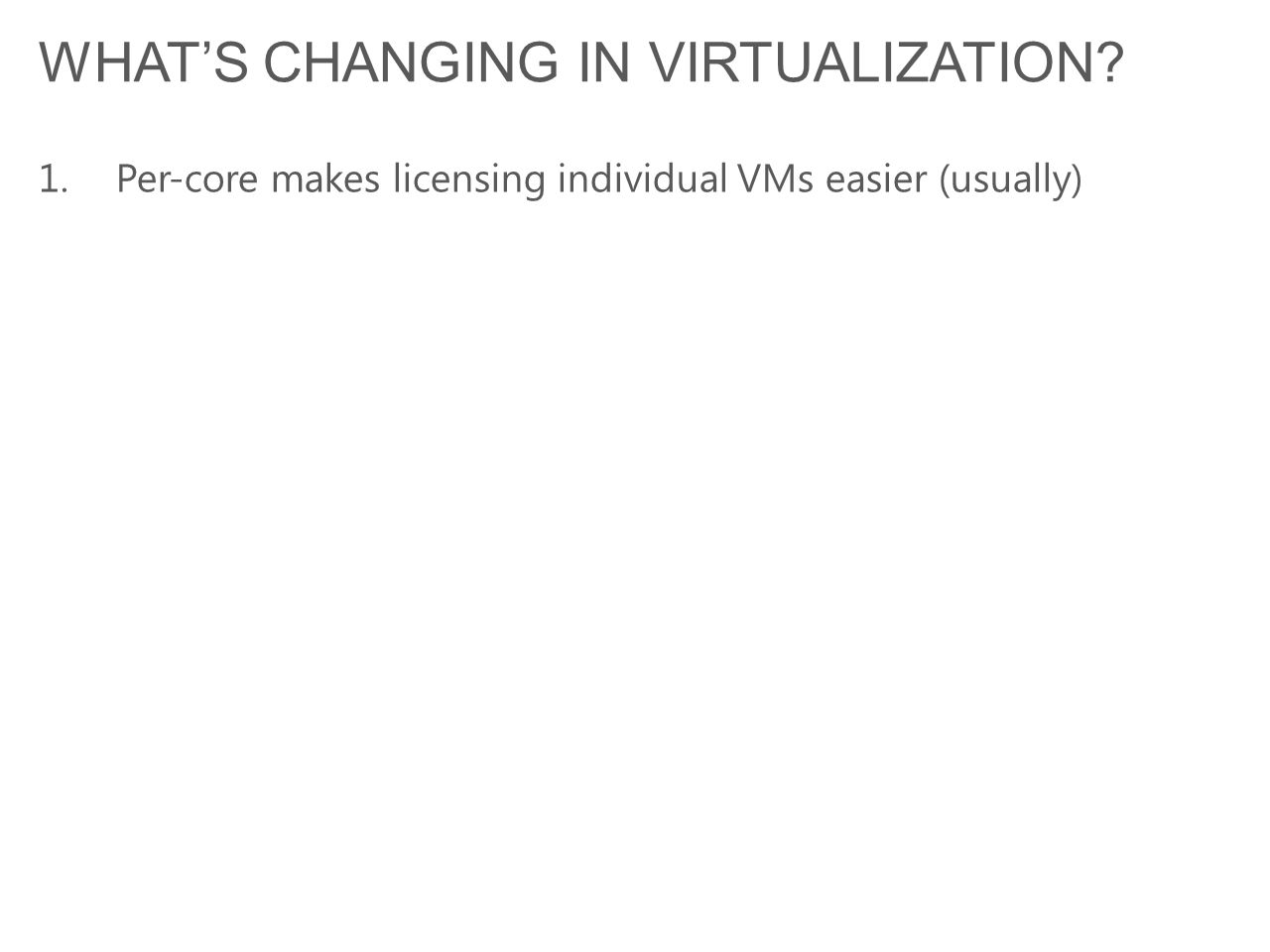 WHAT'S CHANGING IN VIRTUALIZATION? 1.Per-core makes licensing individual VMs easier (usually)