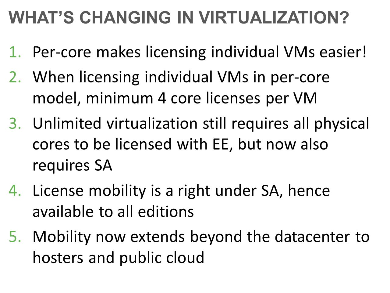 WHAT'S CHANGING IN VIRTUALIZATION? 1.Per-core makes licensing individual VMs easier! 2.When licensing individual VMs in per-core model, minimum 4 core