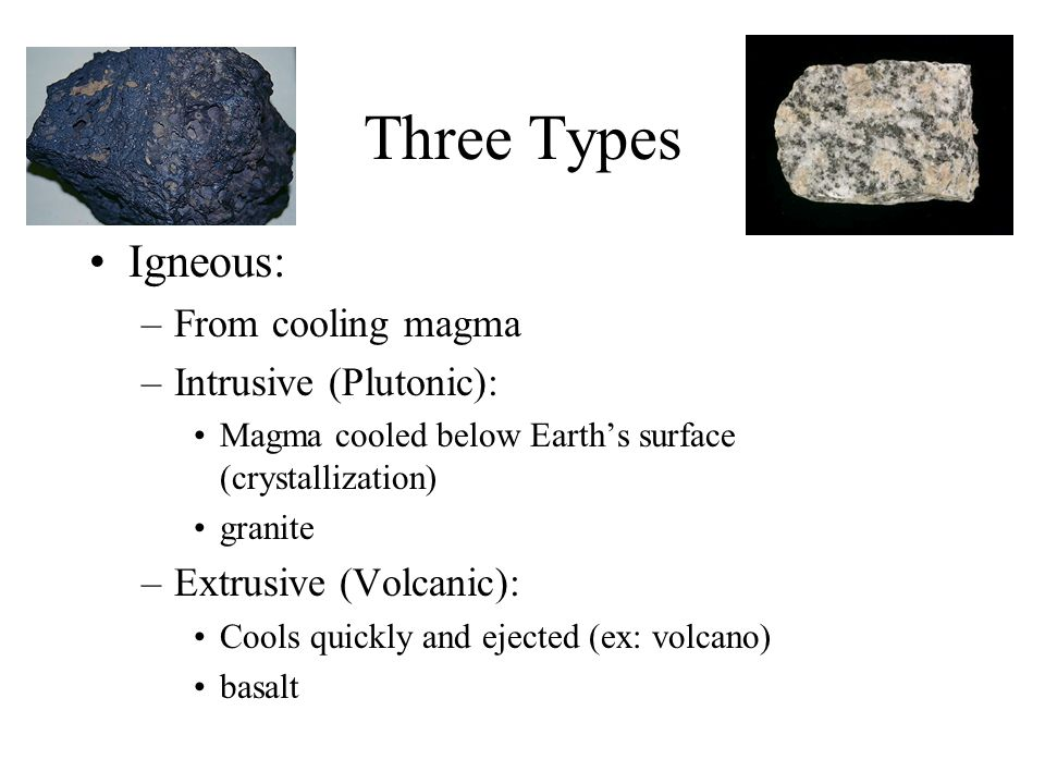 Three Types Igneous: –From cooling magma –Intrusive (Plutonic): Magma cooled below Earth's surface (crystallization) granite –Extrusive (Volcanic): Cools quickly and ejected (ex: volcano) basalt