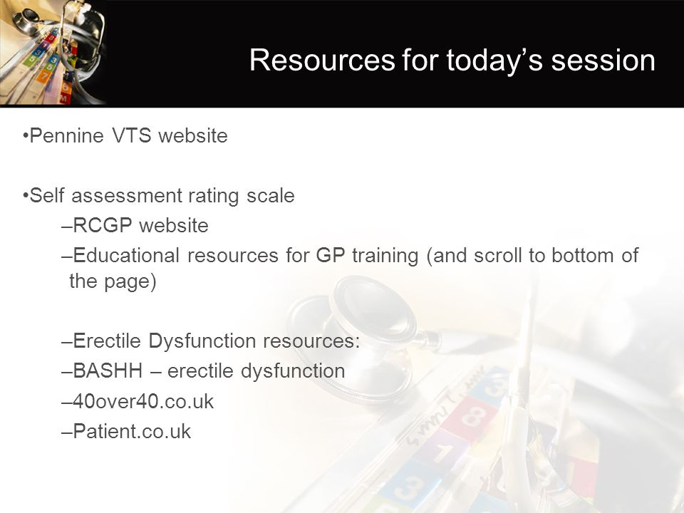 Resources for today's session Pennine VTS website Self assessment rating scale –RCGP website –Educational resources for GP training (and scroll to bot