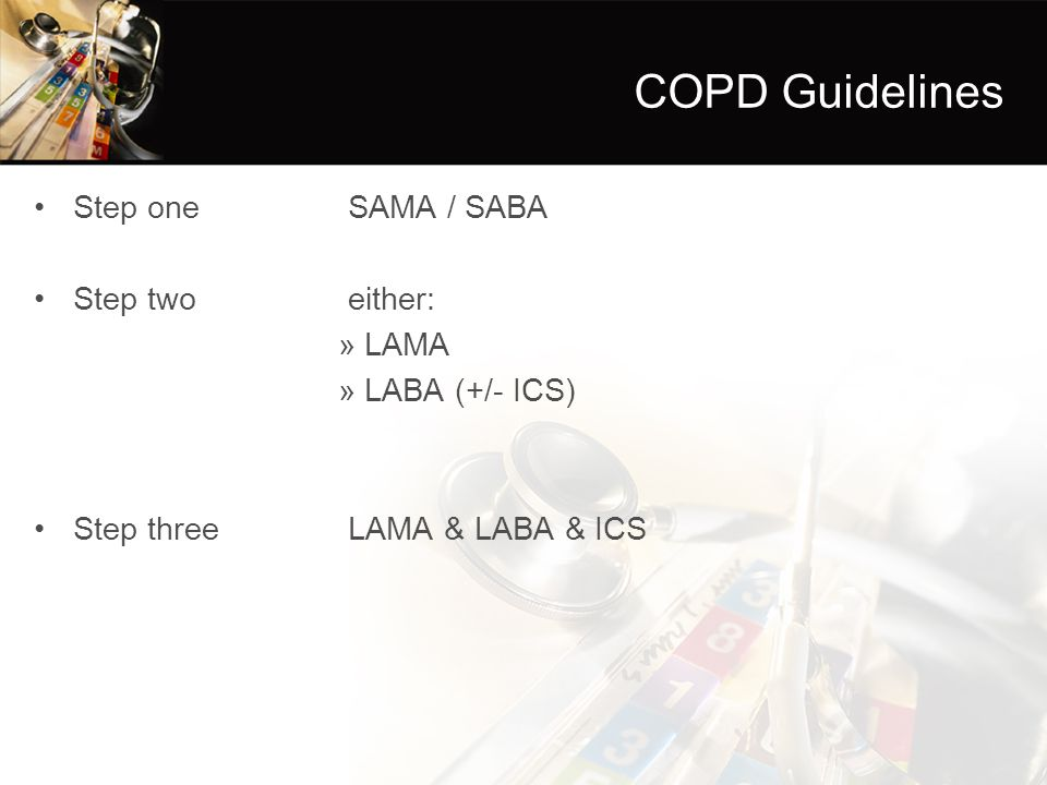 COPD Guidelines Step one SAMA / SABA Step twoeither: »LAMA »LABA (+/- ICS) Step threeLAMA & LABA & ICS