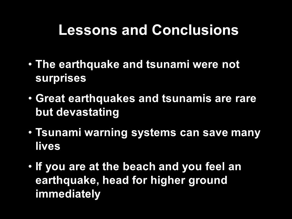 Lessons and Conclusions The earthquake and tsunami were not surprises Great earthquakes and tsunamis are rare but devastating Tsunami warning systems can save many lives If you are at the beach and you feel an earthquake, head for higher ground immediately