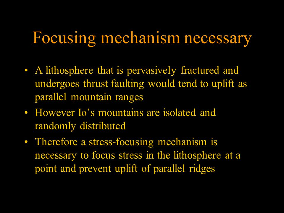 Focusing mechanism necessary A lithosphere that is pervasively fractured and undergoes thrust faulting would tend to uplift as parallel mountain ranges However Io's mountains are isolated and randomly distributed Therefore a stress-focusing mechanism is necessary to focus stress in the lithosphere at a point and prevent uplift of parallel ridges