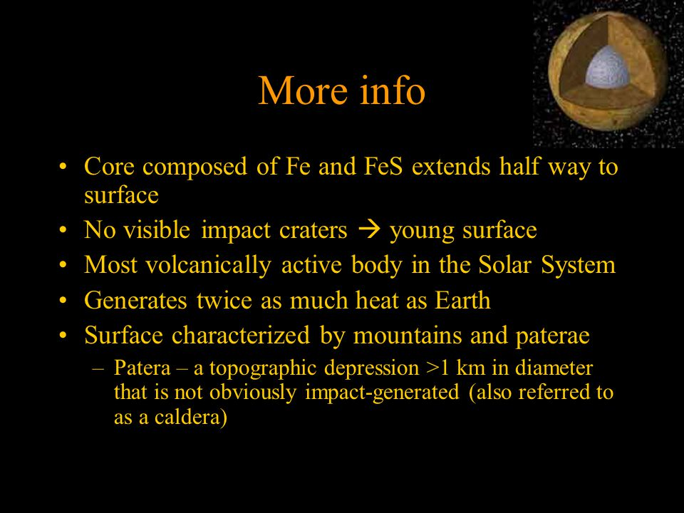 More info Core composed of Fe and FeS extends half way to surface No visible impact craters  young surface Most volcanically active body in the Solar System Generates twice as much heat as Earth Surface characterized by mountains and paterae –Patera – a topographic depression >1 km in diameter that is not obviously impact-generated (also referred to as a caldera)