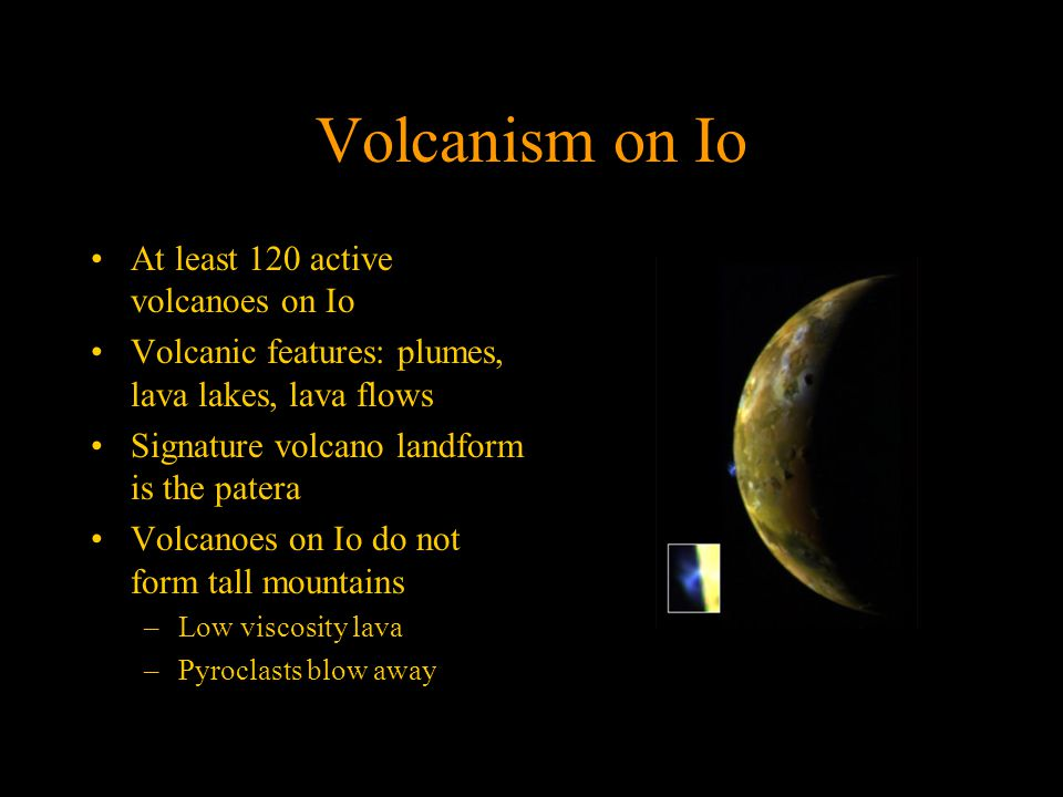Volcanism on Io At least 120 active volcanoes on Io Volcanic features: plumes, lava lakes, lava flows Signature volcano landform is the patera Volcanoes on Io do not form tall mountains –Low viscosity lava –Pyroclasts blow away