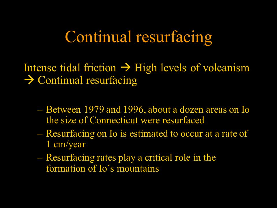 Continual resurfacing Intense tidal friction  High levels of volcanism  Continual resurfacing –Between 1979 and 1996, about a dozen areas on Io the size of Connecticut were resurfaced –Resurfacing on Io is estimated to occur at a rate of 1 cm/year –Resurfacing rates play a critical role in the formation of Io's mountains