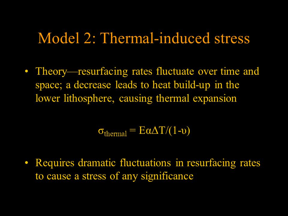 Model 2: Thermal-induced stress Theory—resurfacing rates fluctuate over time and space; a decrease leads to heat build-up in the lower lithosphere, causing thermal expansion σ thermal = EαΔT/(1-υ) Requires dramatic fluctuations in resurfacing rates to cause a stress of any significance