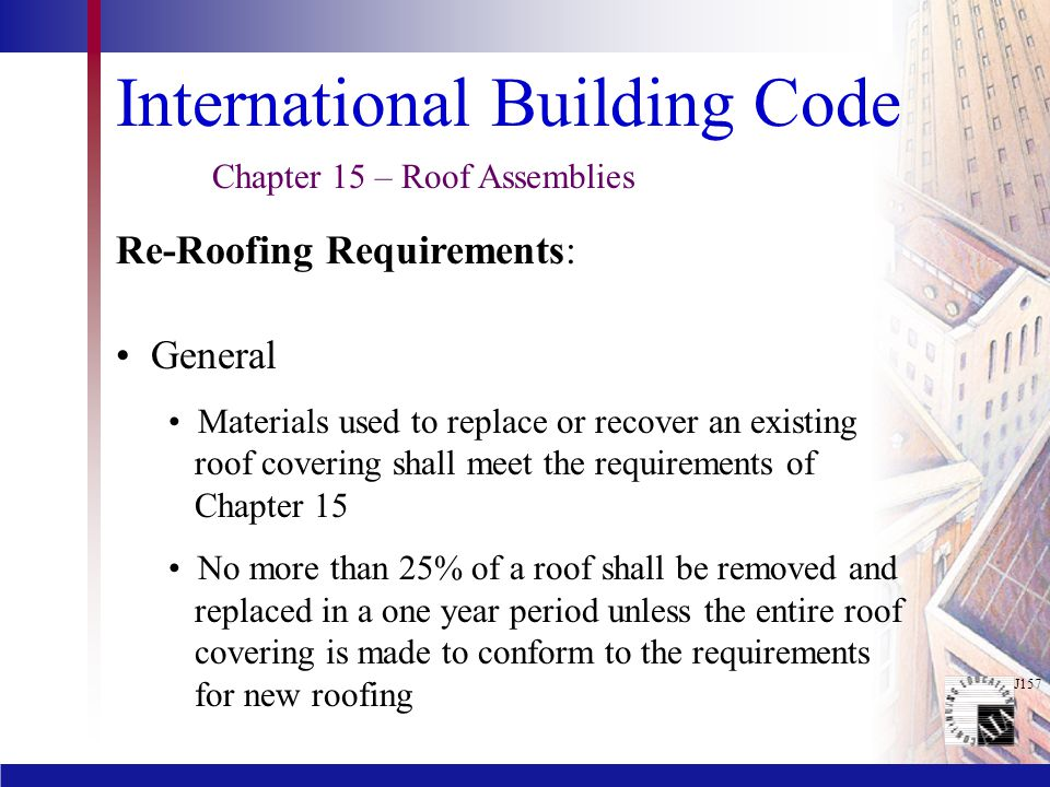 J157 International Building Code General Materials used to replace or recover an existing roof covering shall meet the requirements of Chapter 15 No more than 25% of a roof shall be removed and replaced in a one year period unless the entire roof covering is made to conform to the requirements for new roofing Chapter 15 – Roof Assemblies Re-Roofing Requirements: