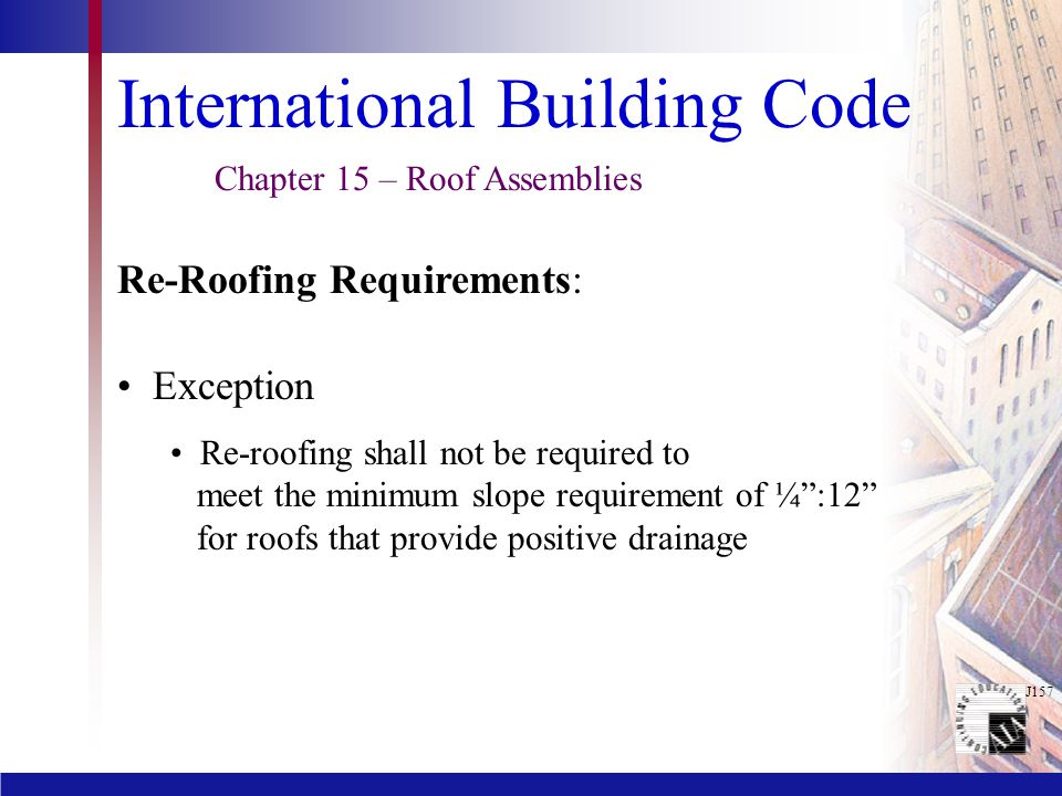 """J157 International Building Code Exception Re-roofing shall not be required to meet the minimum slope requirement of ¼"""":12"""" for roofs that provide pos"""