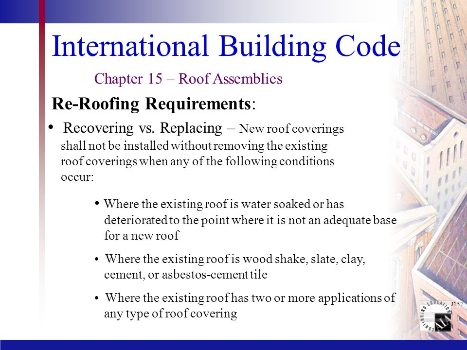 J157 International Building Code Recovering vs. Replacing – New roof coverings shall not be installed without removing the existing roof coverings whe