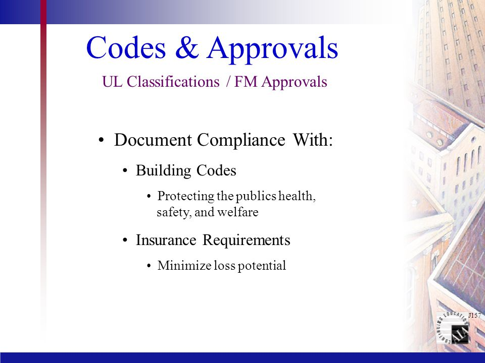 J157 Codes & Approvals UL Classifications / FM Approvals Document Compliance With: Building Codes Protecting the publics health, safety, and welfare Insurance Requirements Minimize loss potential