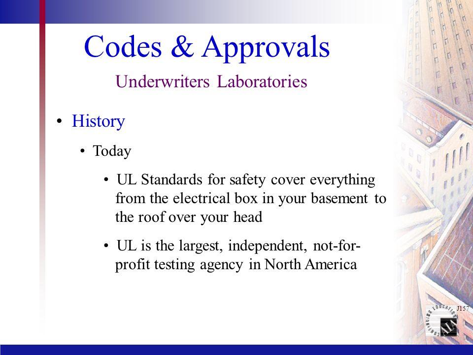 J157 Codes & Approvals Underwriters Laboratories History Today UL Standards for safety cover everything from the electrical box in your basement to the roof over your head UL is the largest, independent, not-for- profit testing agency in North America
