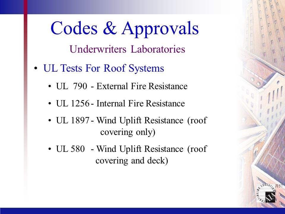 J157 Codes & Approvals Underwriters Laboratories UL Tests For Roof Systems UL 790 - External Fire Resistance UL 1256- Internal Fire Resistance UL 1897