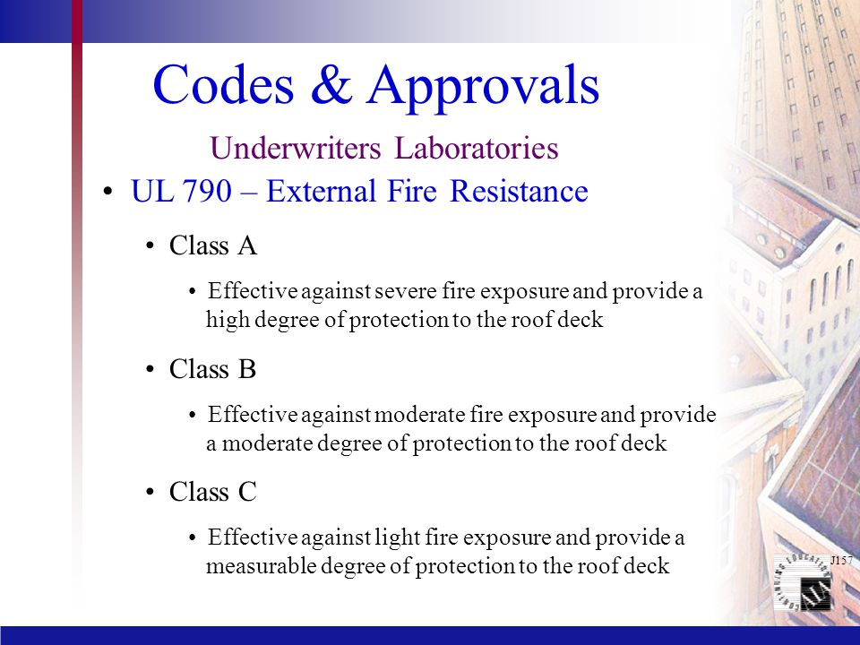 J157 Codes & Approvals Underwriters Laboratories UL 790 – External Fire Resistance Class A Effective against severe fire exposure and provide a high degree of protection to the roof deck Class B Effective against moderate fire exposure and provide a moderate degree of protection to the roof deck Class C Effective against light fire exposure and provide a measurable degree of protection to the roof deck