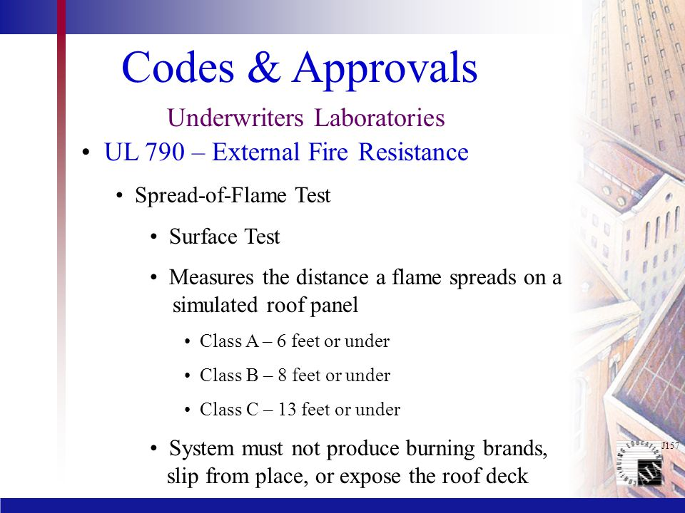 J157 Codes & Approvals Underwriters Laboratories UL 790 – External Fire Resistance Spread-of-Flame Test Surface Test Measures the distance a flame spr