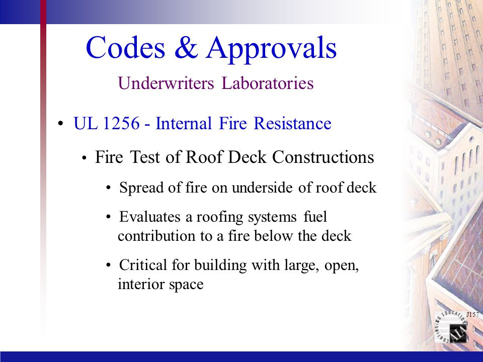 J157 Codes & Approvals Underwriters Laboratories UL 1256 - Internal Fire Resistance Fire Test of Roof Deck Constructions Spread of fire on underside o