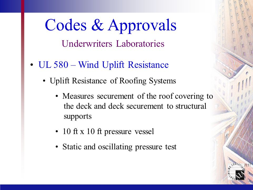 J157 Codes & Approvals Underwriters Laboratories UL 580 – Wind Uplift Resistance Uplift Resistance of Roofing Systems Measures securement of the roof covering to the deck and deck securement to structural supports 10 ft x 10 ft pressure vessel Static and oscillating pressure test