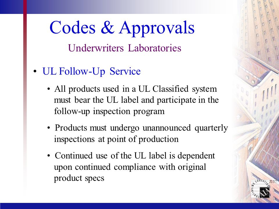 J157 Codes & Approvals Underwriters Laboratories UL Follow-Up Service All products used in a UL Classified system must bear the UL label and participate in the follow-up inspection program Products must undergo unannounced quarterly inspections at point of production Continued use of the UL label is dependent upon continued compliance with original product specs