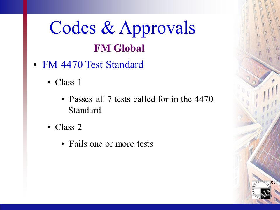 J157 Codes & Approvals FM 4470 Test Standard Class 1 Passes all 7 tests called for in the 4470 Standard Class 2 Fails one or more tests FM Global