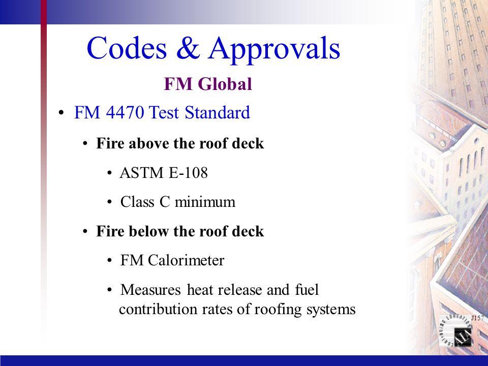 J157 Codes & Approvals FM 4470 Test Standard Fire above the roof deck ASTM E-108 Class C minimum Fire below the roof deck FM Calorimeter Measures heat