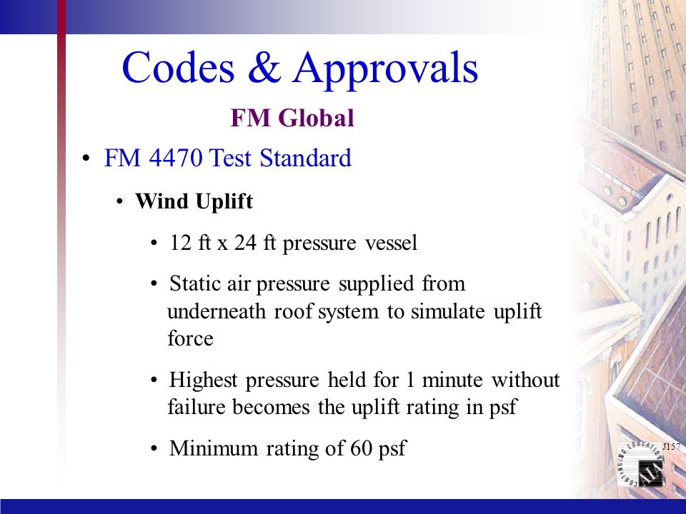 Codes & Approvals FM 4470 Test Standard Wind Uplift 12 ft x 24 ft pressure vessel Static air pressure supplied from underneath roof system to simulate uplift force Highest pressure held for 1 minute without failure becomes the uplift rating in psf Minimum rating of 60 psf FM Global
