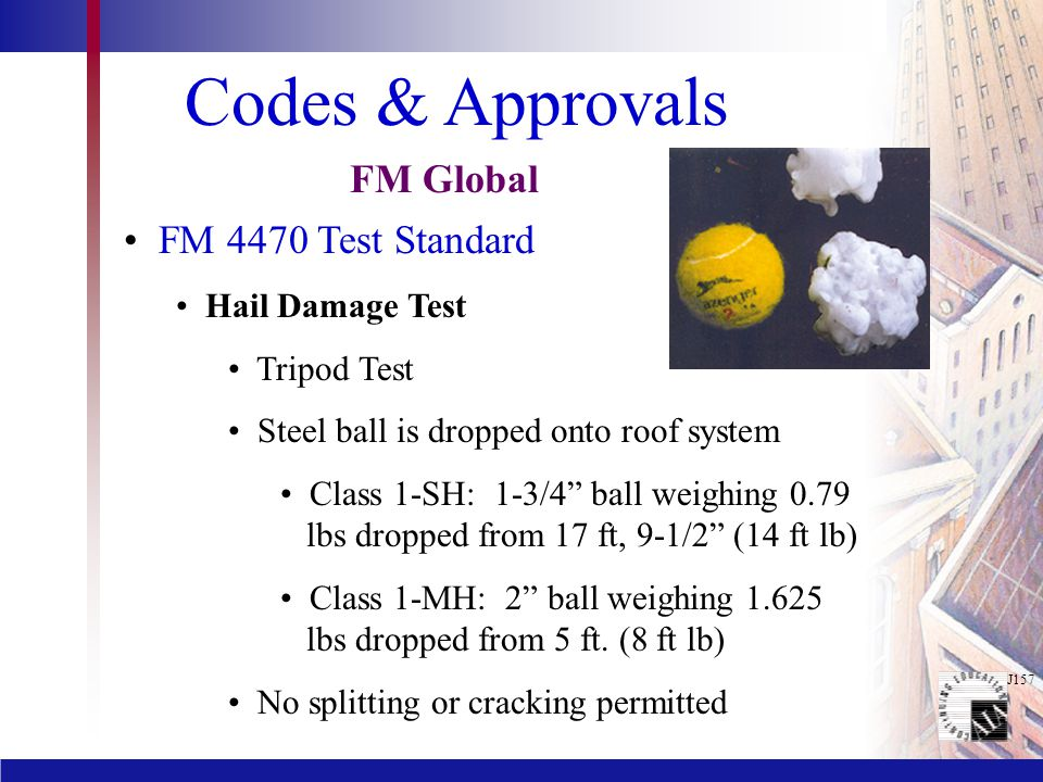 J157 Codes & Approvals FM 4470 Test Standard Hail Damage Test Tripod Test Steel ball is dropped onto roof system Class 1-SH: 1-3/4 ball weighing 0.79 lbs dropped from 17 ft, 9-1/2 (14 ft lb) Class 1-MH: 2 ball weighing 1.625 lbs dropped from 5 ft.