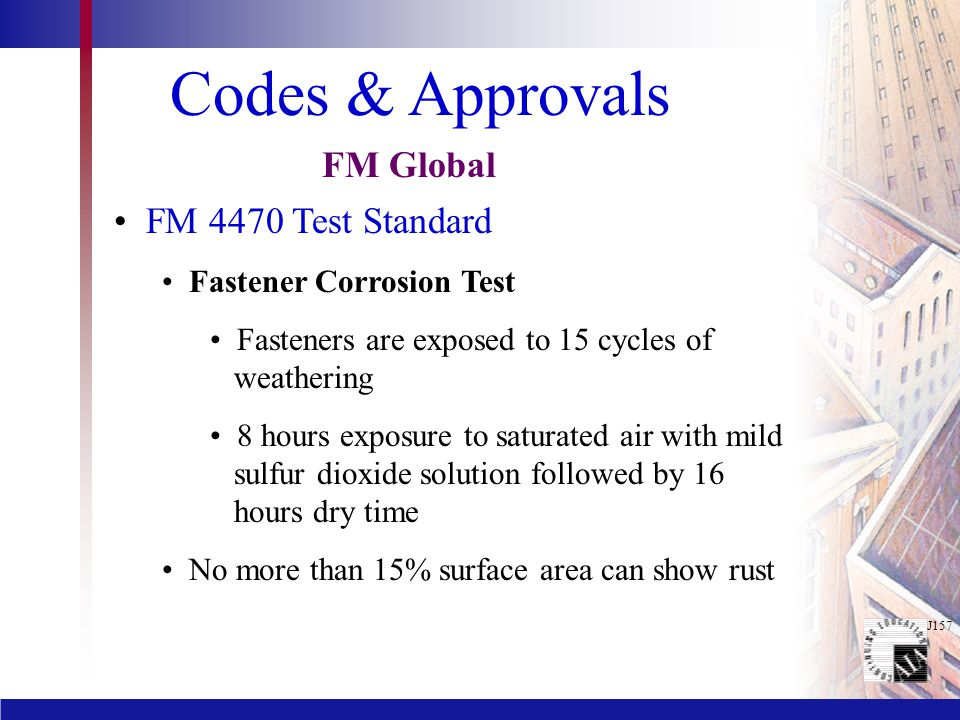 J157 Codes & Approvals FM 4470 Test Standard Fastener Corrosion Test Fasteners are exposed to 15 cycles of weathering 8 hours exposure to saturated air with mild sulfur dioxide solution followed by 16 hours dry time No more than 15% surface area can show rust FM Global