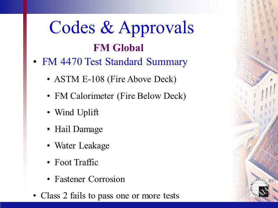 J157 Codes & Approvals FM 4470 Test Standard Summary ASTM E-108 (Fire Above Deck) FM Calorimeter (Fire Below Deck) Wind Uplift Hail Damage Water Leaka