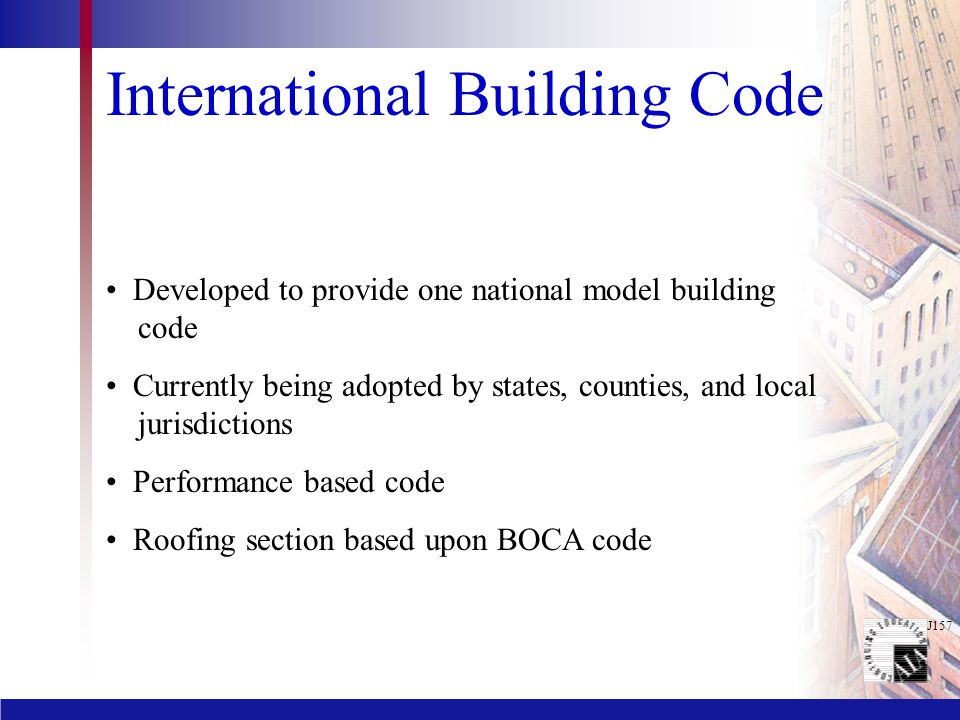 International Building Code Developed to provide one national model building code Currently being adopted by states, counties, and local jurisdictions Performance based code Roofing section based upon BOCA code