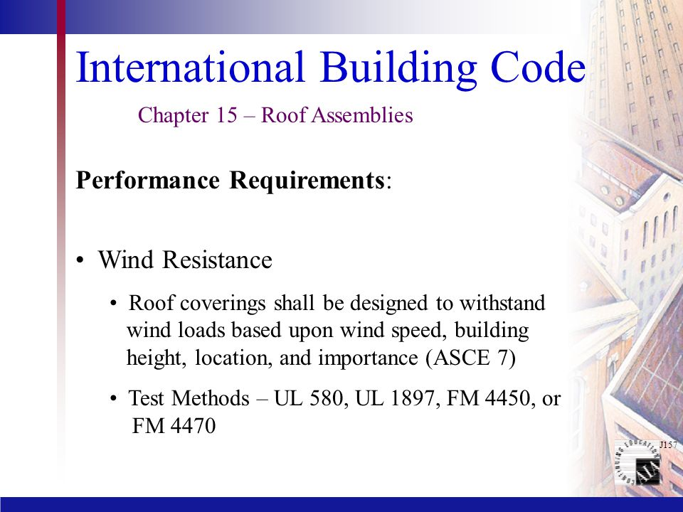 J157 International Building Code Wind Resistance Roof coverings shall be designed to withstand wind loads based upon wind speed, building height, location, and importance (ASCE 7) Test Methods – UL 580, UL 1897, FM 4450, or FM 4470 Chapter 15 – Roof Assemblies Performance Requirements: