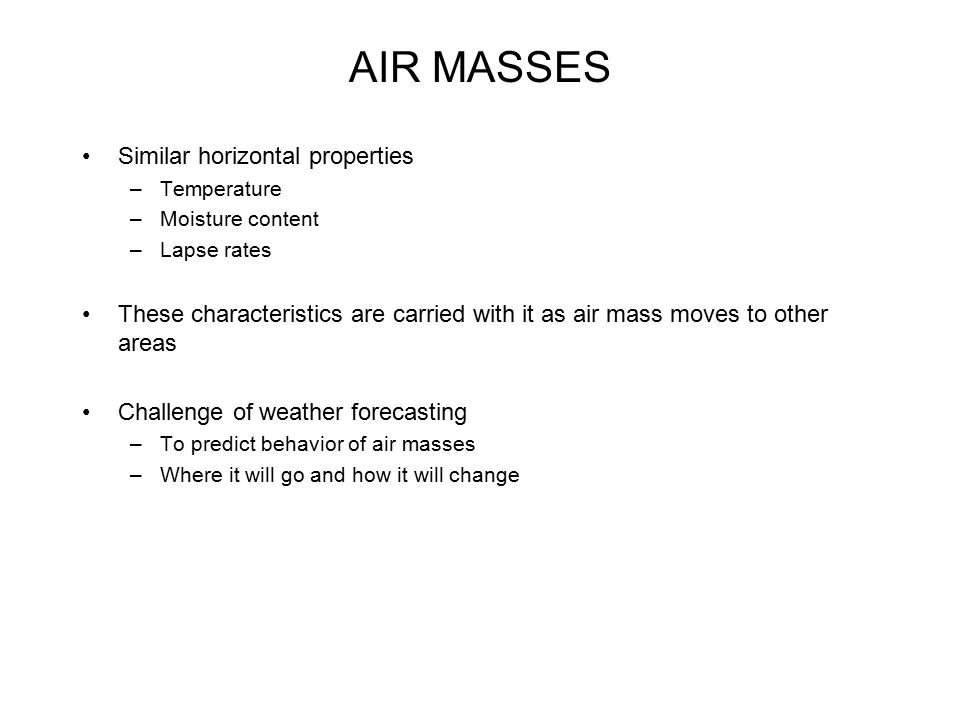 AIR MASSES Similar horizontal properties –Temperature –Moisture content –Lapse rates These characteristics are carried with it as air mass moves to ot