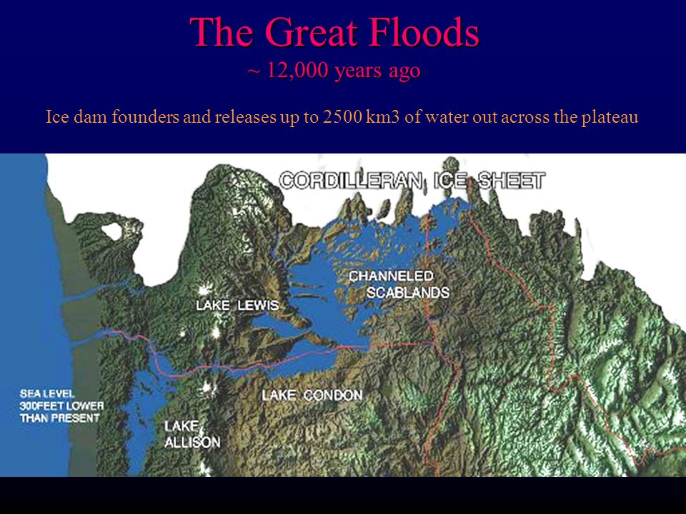 The Great Floods ~ 12,000 years ago Ice dam founders and releases up to 2500 km3 of water out across the plateau