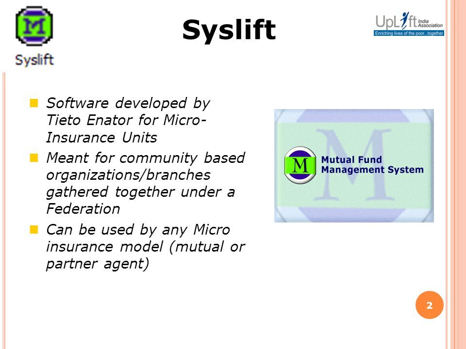 2 Software developed by Tieto Enator for Micro- Insurance Units Meant for community based organizations/branches gathered together under a Federation Can be used by any Micro insurance model (mutual or partner agent) Syslift