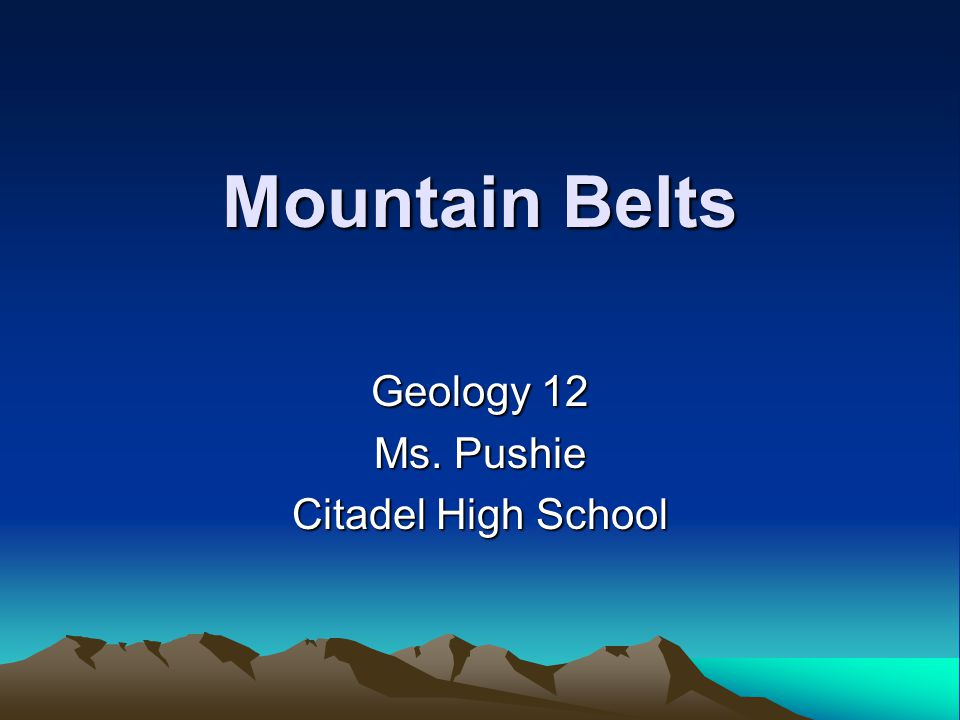Mountain Belts Geology 12 Ms. Pushie Citadel High School