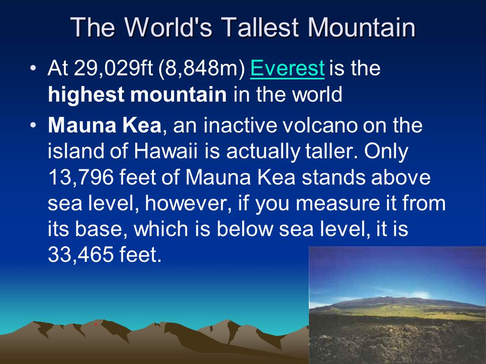 The World s Tallest Mountain At 29,029ft (8,848m) Everest is the highest mountain in the worldEverest Mauna Kea, an inactive volcano on the island of Hawaii is actually taller.