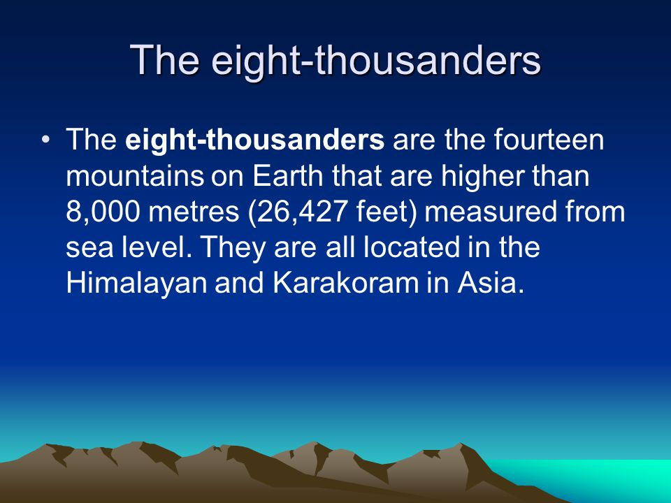 The eight-thousanders The eight-thousanders are the fourteen mountains on Earth that are higher than 8,000 metres (26,427 feet) measured from sea level.