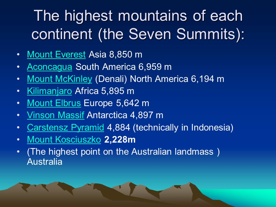 The highest mountains of each continent (the Seven Summits): Mount Everest Asia 8,850 mMount Everest Aconcagua South America 6,959 mAconcagua Mount McKinley (Denali) North America 6,194 mMount McKinley Kilimanjaro Africa 5,895 mKilimanjaro Mount Elbrus Europe 5,642 mMount Elbrus Vinson Massif Antarctica 4,897 mVinson Massif Carstensz Pyramid 4,884 (technically in Indonesia)Carstensz Pyramid Mount Kosciuszko 2,228mMount Kosciuszko (The highest point on the Australian landmass ) Australia