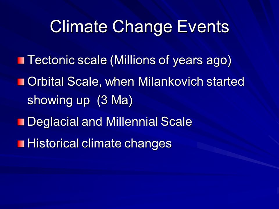 Climate Change Events Tectonic scale (Millions of years ago) Orbital Scale, when Milankovich started showing up (3 Ma) Deglacial and Millennial Scale Historical climate changes