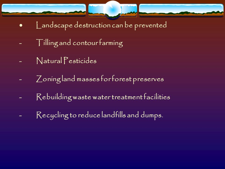  Landscape destruction can be prevented - Tilling and contour farming - Natural Pesticides - Zoning land masses for forest preserves - Rebuilding was