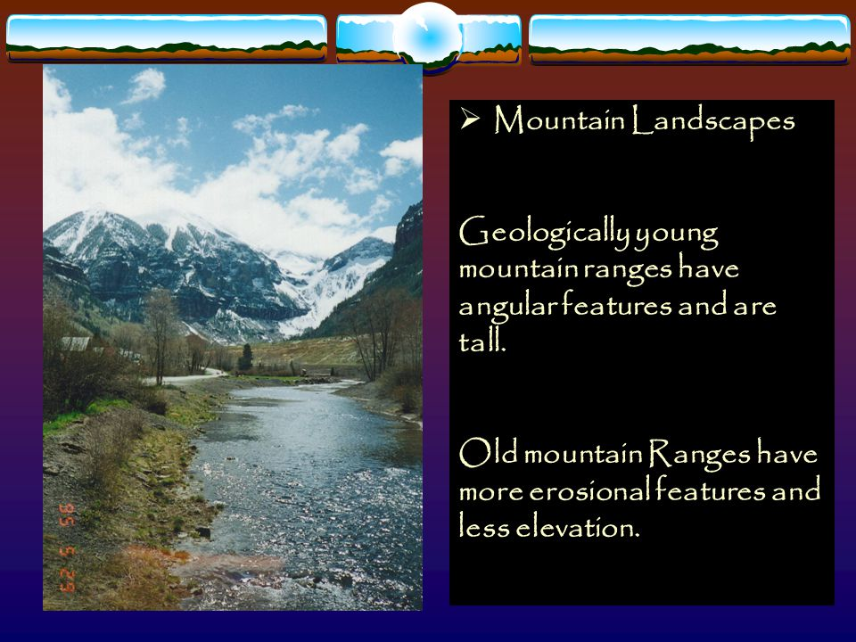  Mountain Landscapes Geologically young mountain ranges have angular features and are tall. Old mountain Ranges have more erosional features and less